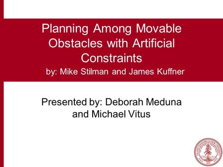 Planning Among Movable Obstacles with Artificial Constraints Presented by: Deborah Meduna and Michael Vitus by: Mike Stilman and James Kuffner.