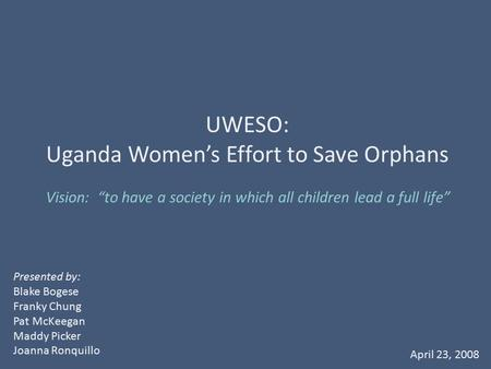 "Vision: ""to have a society in which all children lead a full life"" UWESO: Uganda Women's Effort to Save Orphans Presented by: Blake Bogese Franky Chung."