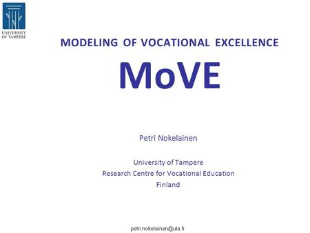 MODELING OF VOCATIONAL EXCELLENCE MoVE Petri Nokelainen University of Tampere Research Centre for Vocational Education Finland.