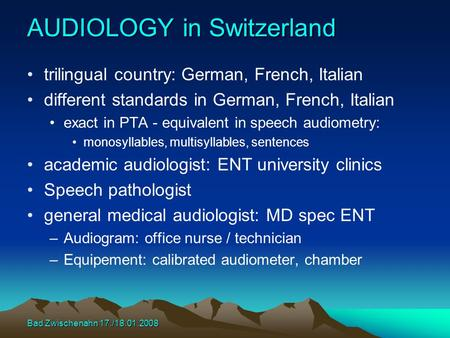 Bad Zwischenahn 17./18.01.2008 AUDIOLOGY in Switzerland trilingual country: German, French, Italian different standards in German, French, Italian exact.