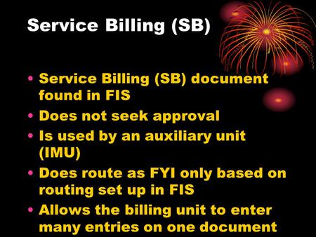 Service Billing (SB) Service Billing (SB) document found in FIS Does not seek approval Is used by an auxiliary unit (IMU) Does route as FYI only based.