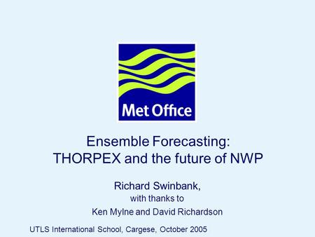 Page 1© Crown copyright 2005 Ensemble Forecasting: THORPEX and the future of NWP Richard Swinbank, with thanks to Ken Mylne and David Richardson UTLS International.
