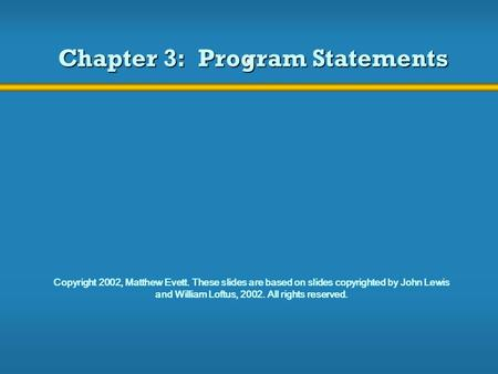 Chapter 3: Program Statements Copyright 2002, Matthew Evett. These slides are based on slides copyrighted by John Lewis and William Loftus, 2002. All rights.