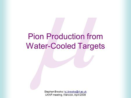  Stephen Brooks / UKNF meeting, Warwick, April 2008 Pion Production from Water-Cooled Targets.
