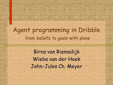 Agent programming in Dribble from beliefs to goals with plans Birna van Riemsdijk Wiebe van der Hoek John-Jules Ch. Meyer.