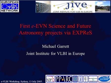 First e-EVN Science and Future Astronomy projects via EXPReS Michael Garrett Joint Institute for VLBI in Europe e-VLBI Workshop, Sydney, 13 July 2005.