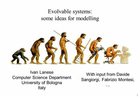 1 Ivan Lanese Computer Science Department University of Bologna Italy Evolvable systems: some ideas for modelling With input from Davide Sangiorgi, Fabrizio.