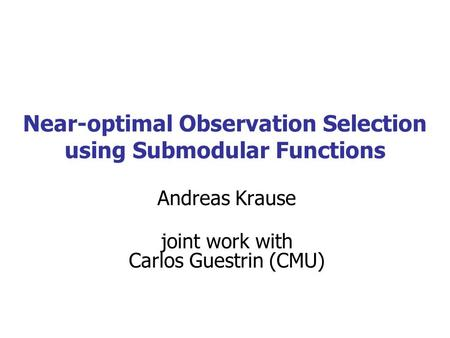 Near-optimal Observation Selection using Submodular Functions Andreas Krause joint work with Carlos Guestrin (CMU)