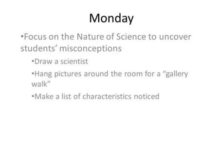 "Monday Focus on the Nature of Science to uncover students' misconceptions Draw a scientist Hang pictures around the room for a ""gallery walk"" Make a list."