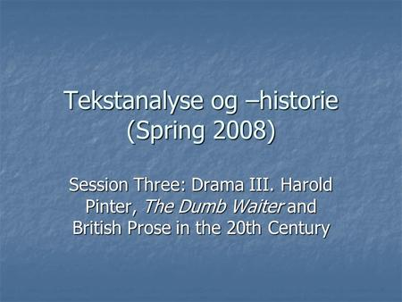 Tekstanalyse og –historie (Spring 2008) Session Three: Drama III. Harold Pinter, The Dumb Waiter and British Prose in the 20th Century.