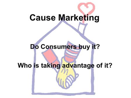 Cause Marketing Do Consumers buy it? Who is taking advantage of it?