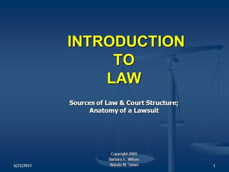 6/22/20151 INTRODUCTION TO LAW INTRODUCTION TO LAW Sources of Law & Court Structure; Anatomy of a Lawsuit Copyright 2009 Barbara E. Wilson Wanda M. Temm.