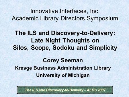The ILS and Discovery-to-Delivery – ALDS 2007 Innovative Interfaces, Inc. Academic Library Directors Symposium The ILS and Discovery-to-Delivery: Late.