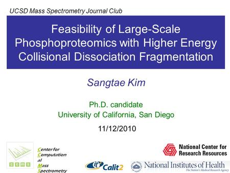 Feasibility of Large-Scale Phosphoproteomics with Higher Energy Collisional Dissociation Fragmentation Sangtae Kim Ph.D. candidate University of California,