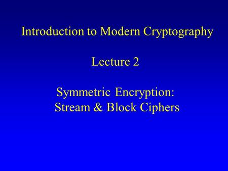 Introduction to Modern Cryptography Lecture 2 Symmetric Encryption: Stream & Block Ciphers.
