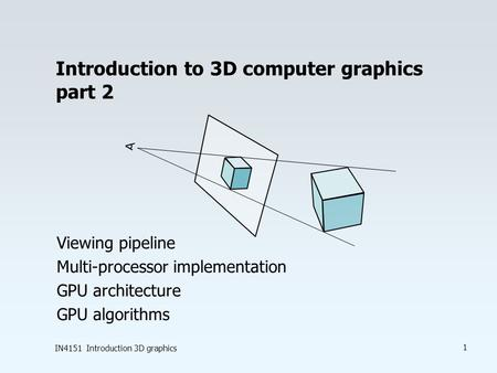 IN4151 Introduction 3D graphics 1 Introduction to 3D computer graphics part 2 Viewing pipeline Multi-processor implementation GPU architecture GPU algorithms.
