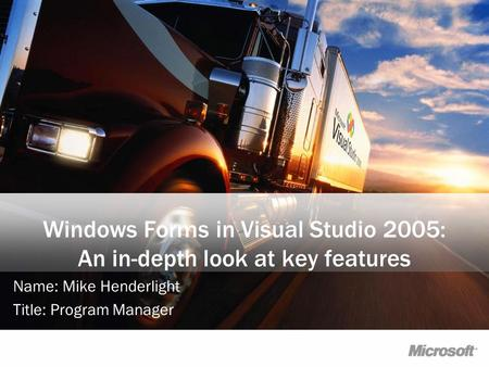 Windows Forms in Visual Studio 2005: An in-depth look at key features Name: Mike Henderlight Title: Program Manager.