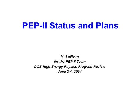 June 2-4, 2004 DOE HEP Program Review 1 M. Sullivan for the PEP-II Team DOE High Energy Physics Program Review June 2-4, 2004 PEP-II Status and Plans.