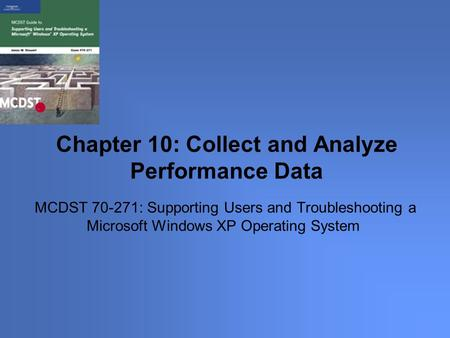MCDST 70-271: Supporting Users and Troubleshooting a Microsoft Windows XP Operating System Chapter 10: Collect and Analyze Performance Data.