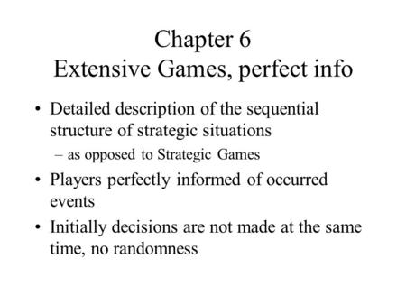 Chapter 6 Extensive Games, perfect info Detailed description of the sequential structure of strategic situations –as opposed to Strategic Games Players.