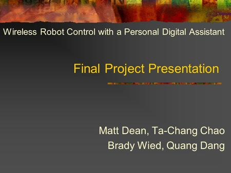 Final Project Presentation Matt Dean, Ta-Chang Chao Brady Wied, Quang Dang Wireless Robot Control with a Personal Digital Assistant.