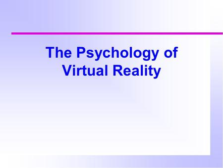 The Psychology of Virtual Reality. Virtual reality An immersive multimedia experience  Games  Training in a simulator  Exploration of environments.