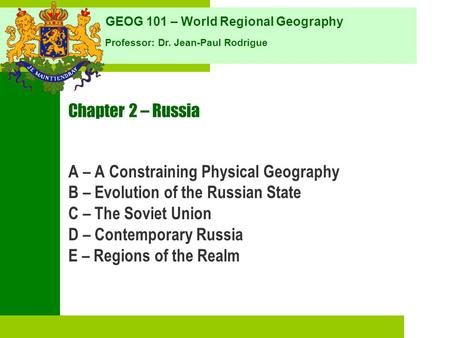 GEOG 101 – World Regional Geography Professor: Dr. Jean-Paul Rodrigue Chapter 2 – Russia A – A Constraining Physical Geography B – Evolution of the Russian.