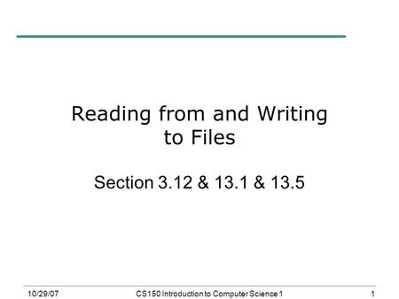1 10/29/07CS150 Introduction to Computer Science 1 Reading from and Writing to Files Section 3.12 & 13.1 & 13.5.