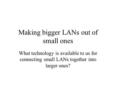 Making bigger LANs out of small ones What technology is available to us for connecting small LANs together into larger ones?