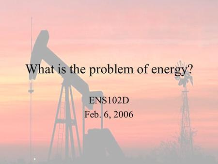 What is the problem of energy? ENS102D Feb. 6, 2006.