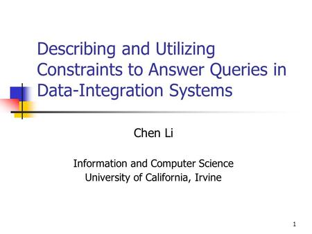 1 Describing and Utilizing Constraints to Answer Queries in Data-Integration Systems Chen Li Information and Computer Science University of California,
