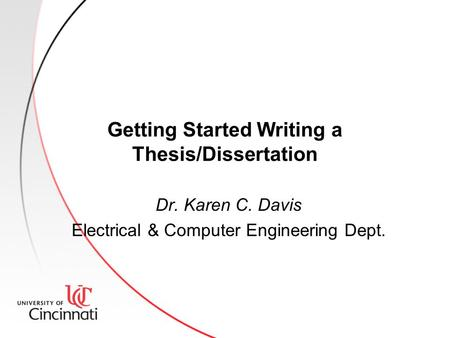 Getting Started Writing a Thesis/Dissertation Dr. Karen C. Davis Electrical & Computer Engineering Dept.