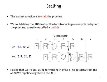 1 Stalling  The easiest solution is to stall the pipeline  We could delay the AND instruction by introducing a one-cycle delay into the pipeline, sometimes.