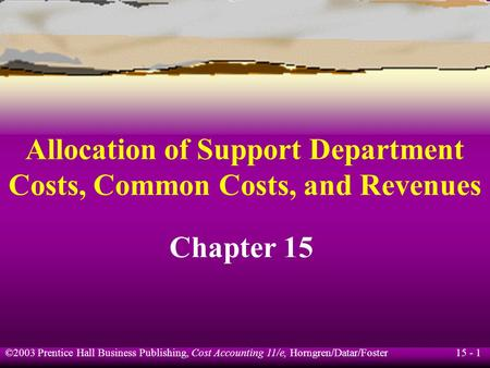 15 - 1 ©2003 Prentice Hall Business Publishing, Cost Accounting 11/e, Horngren/Datar/Foster Allocation of Support Department Costs, Common Costs, and Revenues.