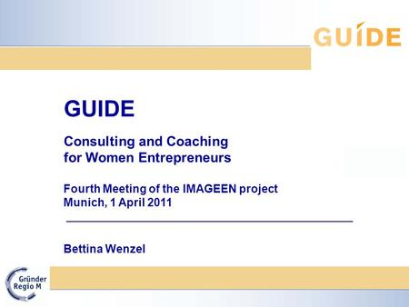 GUIDE Consulting and Coaching for Women Entrepreneurs Fourth Meeting of the IMAGEEN project Munich, 1 April 2011 Bettina Wenzel.
