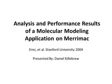 Analysis and Performance Results of a Molecular Modeling Application on Merrimac Erez, et al. Stanford University 2004 Presented By: Daniel Killebrew.