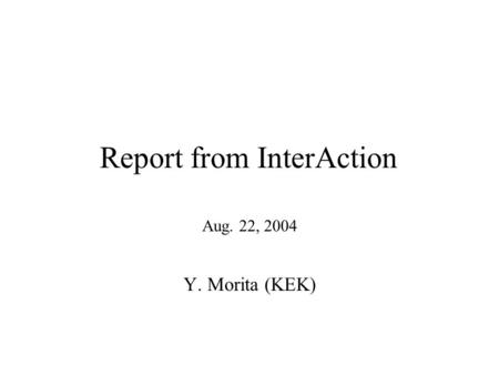 Report from InterAction Aug. 22, 2004 Y. Morita (KEK)