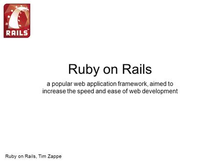 Ruby on Rails a popular web application framework, aimed to increase the speed and ease of web development Ruby on Rails, Tim Zappe.