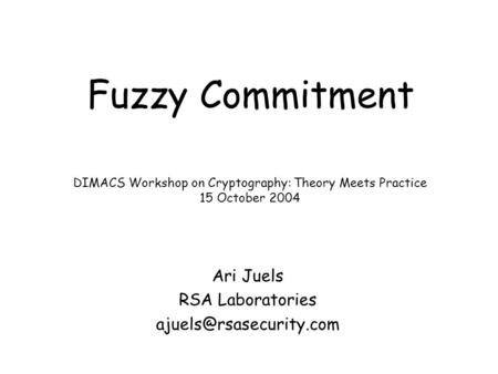 Fuzzy Commitment Ari Juels RSA Laboratories DIMACS Workshop on Cryptography: Theory Meets Practice 15 October 2004.
