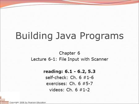 Copyright 2008 by Pearson Education Building Java Programs Chapter 6 Lecture 6-1: File Input with Scanner reading: 6.1 - 6.2, 5.3 self-check: Ch. 6 #1-6.