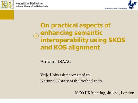 On practical aspects of enhancing semantic interoperability using SKOS and KOS alignment Antoine ISAAC Vrije Universiteit Amsterdam National Library of.