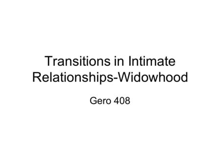 Transitions in Intimate Relationships-Widowhood Gero 408.