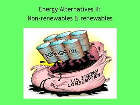 Energy Alternatives II: Non-renewables & renewables.