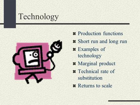Technology Production functions Short run and long run Examples of technology Marginal product Technical rate of substitution Returns to scale.