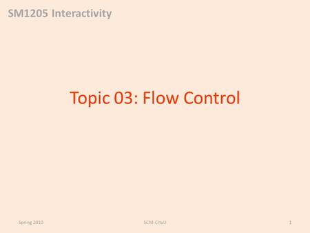 SM1205 Interactivity Topic 03: Flow Control Spring 2010SCM-CityU1.