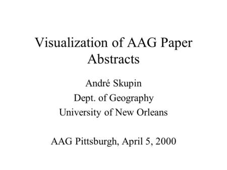 Visualization of AAG Paper Abstracts André Skupin Dept. of Geography University of New Orleans AAG Pittsburgh, April 5, 2000.