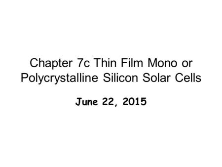 Chapter 7c Thin Film Mono or Polycrystalline Silicon Solar Cells June 22, 2015.