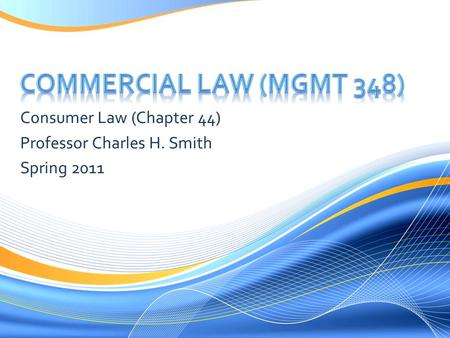 Consumer Law (Chapter 44) Professor Charles H. Smith Spring 2011.