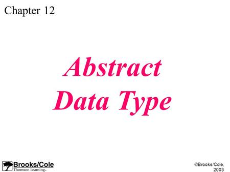©Brooks/Cole, 2003 Chapter 12 Abstract Data Type.