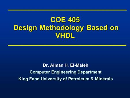 COE 405 Design Methodology Based on VHDL Dr. Aiman H. El-Maleh Computer Engineering Department King Fahd University of Petroleum & Minerals Dr. Aiman H.